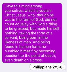 Philippians 2:5-8: Have this mind among yourselves, which is yours in Christ Jesus, who, though he was in the form of God, did not count equality with God a thing to be grasped, but made himself nothing, taking the form of a servant, being born in the likeness of men. And being found in human form, he humbled himself by becoming obedient to the point of death, even death on a cross.