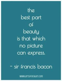 The best part of beauty is that which no picture can express. --Sir Francis Bacon #quotes #artsywords #beauty http://www.artsyforager.com