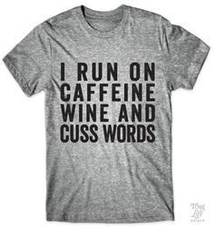 I run on caffeine, wine and cuss words!