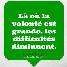 Là où la volonté est grande, les difficultés diminuent. Nicolas Machiavel