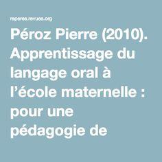 Péroz Pierre (2010). Apprentissage du langage oral à l'école maternelle: pour une pédagogie de l'écoute. Nancy: CRDP de Lorraine, coll. «Projets pour l'école»