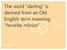 "The word ""darling"" is derived from an Old English term meaning ""favorite minion""."