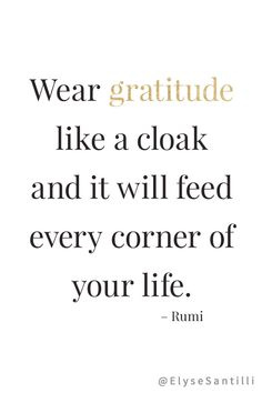 Wear gratitude like a cloak and it will feed every corner of your life. Rumi quote.