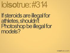 If steroids are illegal for athletes, shouldn't Photoshop be illegal for models? Lolsotrue, So True, Athletes, I Laughed, Photoshop, Models, Number, Quotes, Templates