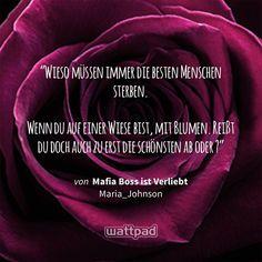 """""""Wieso müssen immer die besten Menschen sterben.  Wenn du auf einer Wiese bist, mit Blumen. Reißt du doch auch zu erst die schönsten ab oder ?"""" - von Mafia Boss ist Verliebt  (auf Wattpad) https://www.wattpad.com/299201204?utm_source=ios&utm_medium=pinterest&utm_content=share_quote&wp_page=quote&wp_uname=jessab02&wp_originator=En7iJIrRyhb2lG2yuoFuv5lwbHd7yKHm2ZERldpqz2jxRV2xJSD3CC%2FJhmS2JIQcpFG1ShLwD41BCjixfEZe2hxjL1eqkcUqOgzIFym2Hioe41hDXvUbeQ8f7L2aQg%2Fl #quote #wattpad"""