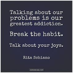 Talking about our problems is our greatest addiction. Break the habit. Talk about your joys.  Rita Schiano