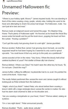 """""""Thanks Moony."""" The shorter boy gave James a questioning look. """"What're you? A paintbrush?""""  """"THE CHARM KEEPS BACKFIRING! My hair just doesn't-ugh! I'll just ask Lily for help!"""" And he stormed out of the room leaving Peter and Remus laughing behind him."""