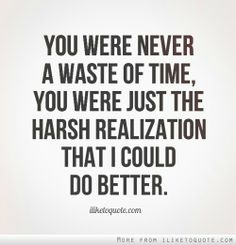 You were never wasted time, I just came to the realization that I deserved better.