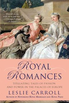 Royal Romances by Leslie Carroll, Click to Start Reading eBook, More breathtaking than any fairy tale, here are seven scandalous, seductive centuries of all-for-love