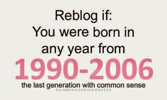 The last generation with common sense. Although I have and amazing brother born in 2009