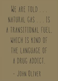 """We are told...natural gas...is a transitional fuel. Which is kind of the language of a drug addict.""- #JohnOliver #RenewableEnergy #FossilFuelsKill"