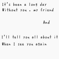 See you again - Wiz Khalifa.              I'll tell you all about it when I see you again...C...My biG friend.