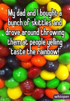 "My dad and I bought a bunch of skittles and drove around throwing them at people yelling ""taste the rainbow!"""