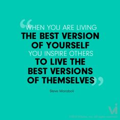 """""""When you are living the best version of yourself, you inspire others to live the best versions of themselves"""" - Steve Maraboli"""