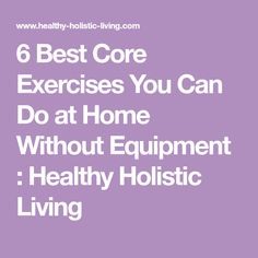 6 Best Core Exercises You Can Do at Home Without Equipment : Healthy Holistic Living