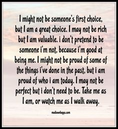 I might not be someone`s first choice,  but I am a great choice. I may not be rich but I am valuable. i don`t pretend to be someone i`m not, because i`m good at being me. I might not be proud of some of the things i`ve done in the past, but i am proud of who i am today. I may not be perfect but i don't need to be. Take me as I am, or watch me as I walk away.