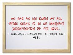 As far as we know at all there seems to be no immediate decomposition of the soul. ~Carl Jung, Letters Vol. 1, Pages 437-438.
