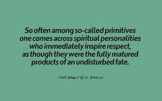 """So often among so-called """"primitives"""" one comes across spiritual personalities who immediately inspire respect, as though they were the fully matured products of an undisturbed fate. ~Carl Jung, CW 17, Para 336"""