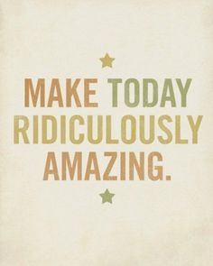 Make today ridiculously amazing! ~ @Panera Bread Inspirational Quotes Pictures, Great Quotes, Quotes To Live By, Me Quotes, Amazing Quotes, Happy Quotes, Today Quotes, Sobriety Quotes, Quotes Pics