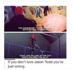 WAYS TO YEAH, LIKE YELLING AT THE GUY WHO'S HOLDING THE AK 47 dctextposts If you don't love Jason Todd you' re just wrong. - )