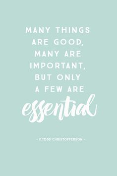 """Many things are good, many are important, but only a few are essential."" – D. Todd Christofferson"