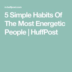 5 Simple Habits Of The Most Energetic People | HuffPost