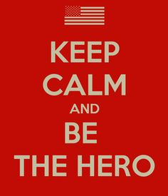 """Keep calm and be the hero!"" Oh America."