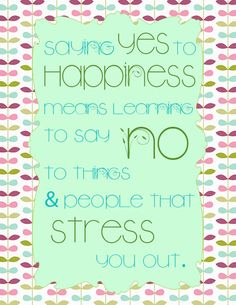 saying yes to HAPPINESS means learning to say no to things & people that stress you out