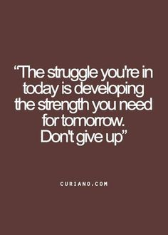 """★ """"The struggle you're in today is developing the strength you need for tomorrow.  Don't give up."""" ★"""
