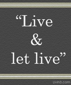 Live and Let Live! Live your life to the fullest! Positive Quote