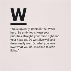 I don't own this image | Wake up early. Drink coffee. Work hard. Be ambitious. Keep your priorities straight, your mind right and your head up. Do well, live well and dress really well. Do what you love, love what you do. It is time to start living.