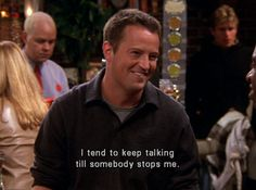 """I tend to keep talking till somebody stops me."" -Chandler"