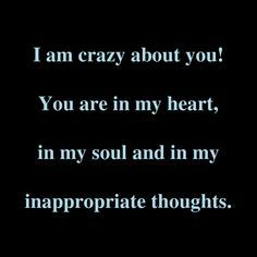 I Am Crazy About You! You Are In My Heart, In My Soul And In My Inappropriate Thoughts.
