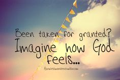 Been taken for granted? Imagine how God feels.  ...He who gives us everything good