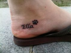 Im getting this when Im older but its going to be an exact replica of my dogs paw print and its going to say Sophie instead of Ella . I am also going to get one of my cat Mollys print. Small Dog Tattoos, Tattoos For Women Small, Tattoo Small, Tattoos For Dog Lovers, Name Tattoos, Cool Tattoos, Tatoos, Pet Memory Tattoos, Awesome Tattoos