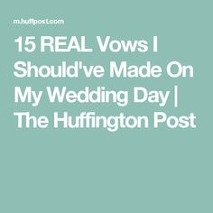 15 REAL Vows I Should've Made On My Wedding Day | The Huffington Post
