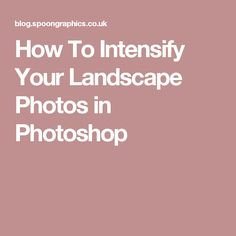 How To Intensify Your Landscape Photos in Photoshop
