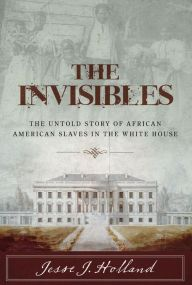 "The Invisibles By Jesse J. Holland - An ""informative history of a lamentable chapter in America's past"" (Kirkus Reviews): For 80 years, African American slaves worked in the White House. This searing volume reveals their stories, their relationships with the leaders they served, and their neglected contributions to the nation."
