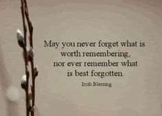 May you never forget what is worth remembering, nor ever remember what is best forgotten.
