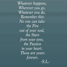 Whatever happens. Whatever you do. Remember this: No one can take the Fire out of your soul, the Stars from your eyes, the Passion in your heart. Those are yours forever. Jiddu Krishnamurti, Quotable Quotes, Motivational Quotes, Inspirational Quotes, Inspiring Sayings, Quotes Quotes, The Words, Great Quotes, Quotes To Live By