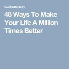 48 Ways To Make Your Life A Million Times Better