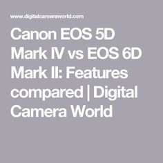 Canon EOS 5D Mark IV vs EOS 6D Mark II: Features compared | Digital Camera World
