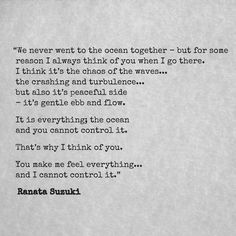 """""""It is everything; the ocean and you cannot control it. That's why I think of you. You make me feel everything... and I cannot control it."""" - Ranata Suzuki * word porn, emotions, relatable, missing you, unrequited, lost, tumblr, love, relationship, beautiful, words, quotes, story, quote, sad, breakup, broken heart, heartbroken, loss, loneliness, depression, depressed, unrequited, typography, writing, poet, poetry, prose, poem, relatable, thoughts, feelings * pinterest.com/ranatasuzuki"""
