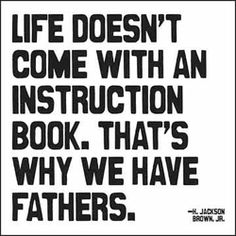 """""""Life doesn't come with an instruction book. That's why we have fathers."""" H. Jackson Brown, Jr."""