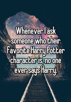 """Whenever I ask someone who their favorite Harry Potter character is, no one ever says Harry."""