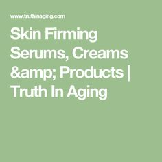 Skin Firming Serums, Creams & Products | Truth In Aging