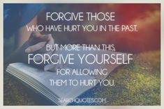 Forgive those who have hurt you in the past. But more than this, forgive yourself for allowing them to hurt you. Forgiving someone isn't about excusing their actions, it's about freeing yourself from the negativity that surrounds the situation. You're not letting someone control how you feel anymore and allowing yourself to move on with life.