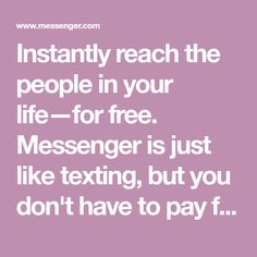 Instantly reach the people in your life—for free. Messenger is just like texting, but you don't have to pay for every message (it works with your data plan).