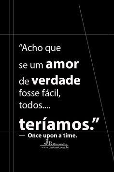 Acho que se um amor de verdade fosse fácil, todos teríamos. — Once upon a time.
