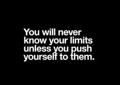 """""""You will never know your limits unless you push yourself to them"""" :)"""